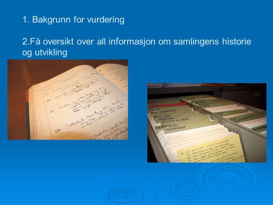 1. Bakgrunn for vurdering 2.Få oversikt over all informasjon om samlingens historie og utvikling