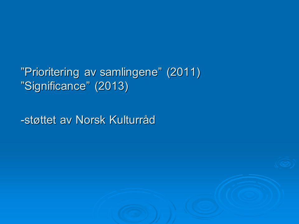 Prioritering av samlingene (2011) Significance (2013) -støttet av Norsk Kulturråd