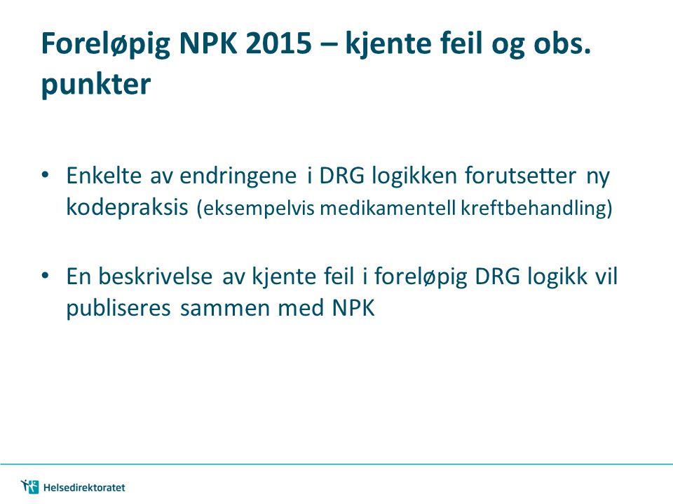 Foreløpig NPK 2015 – kjente feil og obs. punkter Enkelte av endringene i DRG logikken forutsetter ny kodepraksis (eksempelvis medikamentell kreftbehan