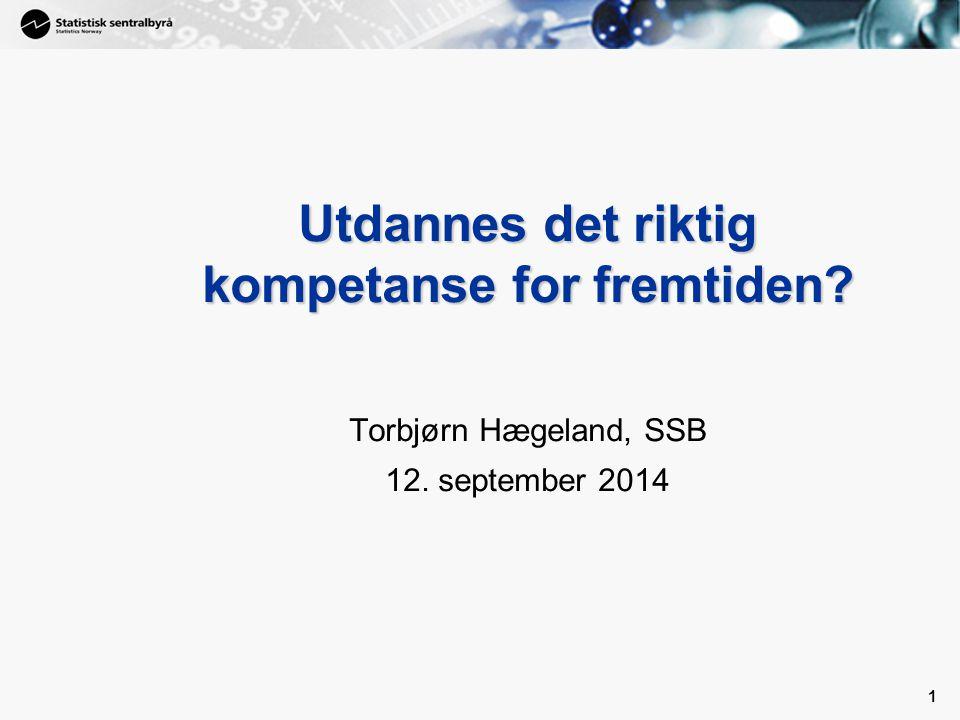 1 Utdannes det riktig kompetanse for fremtiden? Torbjørn Hægeland, SSB 12. september 2014 1