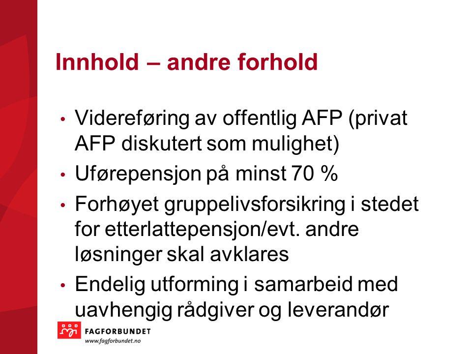 Innhold – andre forhold Videreføring av offentlig AFP (privat AFP diskutert som mulighet) Uførepensjon på minst 70 % Forhøyet gruppelivsforsikring i stedet for etterlattepensjon/evt.