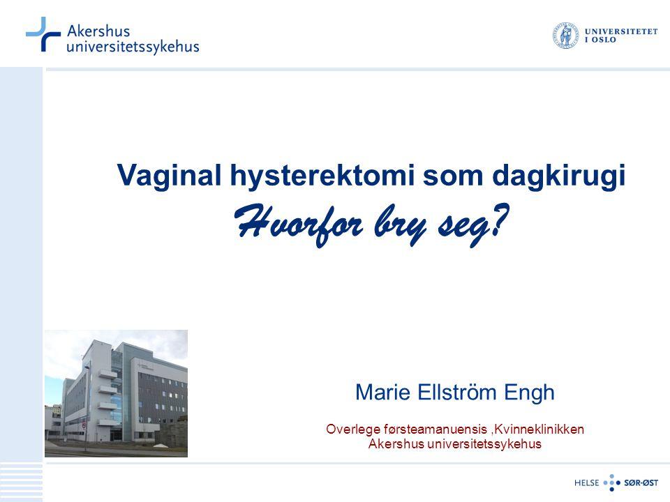 Vaginal hysterektomi som dagkirugi Hvorfor bry seg? Marie Ellström Engh Overlege førsteamanuensis,Kvinneklinikken Akershus universitetssykehus