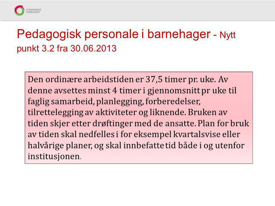 Pedagogisk personale i barnehager - Nytt punkt 3.2 fra 30.06.2013 Den ordinære arbeidstiden er 37,5 timer pr. uke. Av denne avsettes minst 4 timer i g