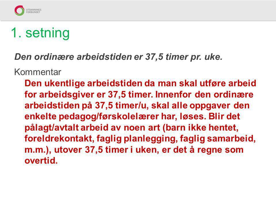 1. setning Den ordinære arbeidstiden er 37,5 timer pr. uke. Kommentar Den ukentlige arbeidstiden da man skal utføre arbeid for arbeidsgiver er 37,5 ti