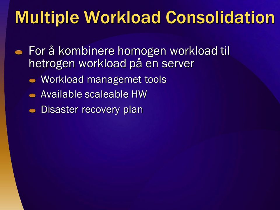 For å kombinere homogen workload til hetrogen workload på en server Workload managemet tools Available scaleable HW Disaster recovery plan Multiple Wo