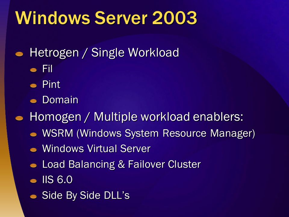 Windows Server 2003 Hetrogen / Single Workload FilPintDomain Homogen / Multiple workload enablers: WSRM (Windows System Resource Manager) Windows Virtual Server Load Balancing & Failover Cluster IIS 6.0 Side By Side DLL's