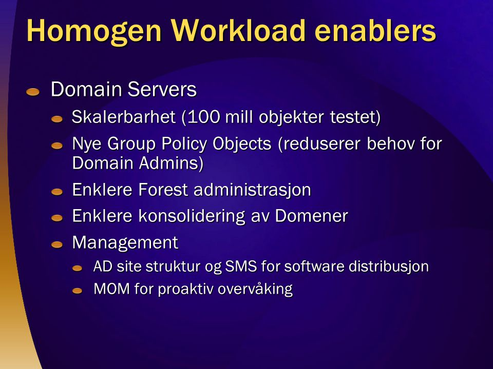 Homogen Workload enablers Domain Servers Skalerbarhet (100 mill objekter testet) Nye Group Policy Objects (reduserer behov for Domain Admins) Enklere