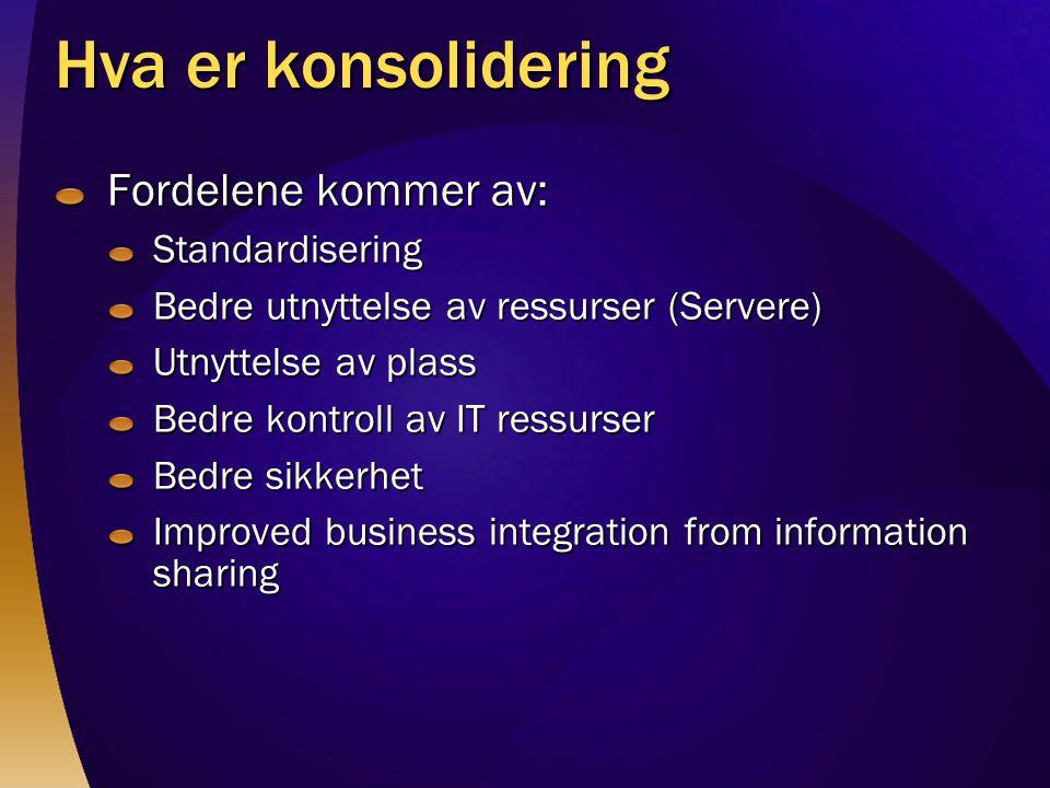 Hva er konsolidering Fordelene kommer av: Standardisering Bedre utnyttelse av ressurser (Servere) Utnyttelse av plass Bedre kontroll av IT ressurser Bedre sikkerhet Improved business integration from information sharing