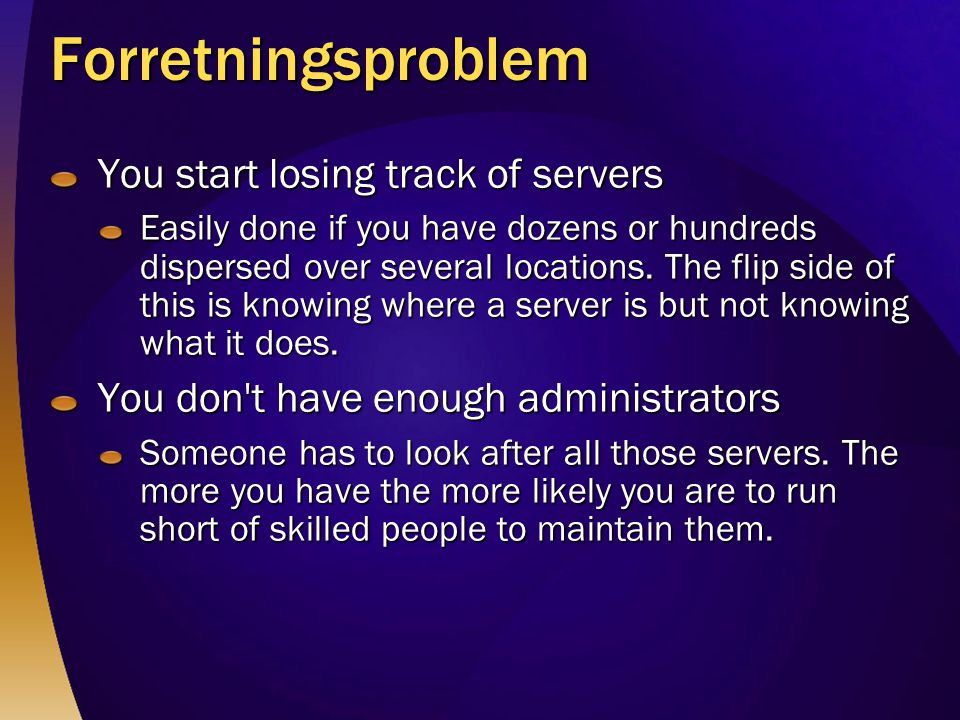 Forretningsproblem You start losing track of servers Easily done if you have dozens or hundreds dispersed over several locations.