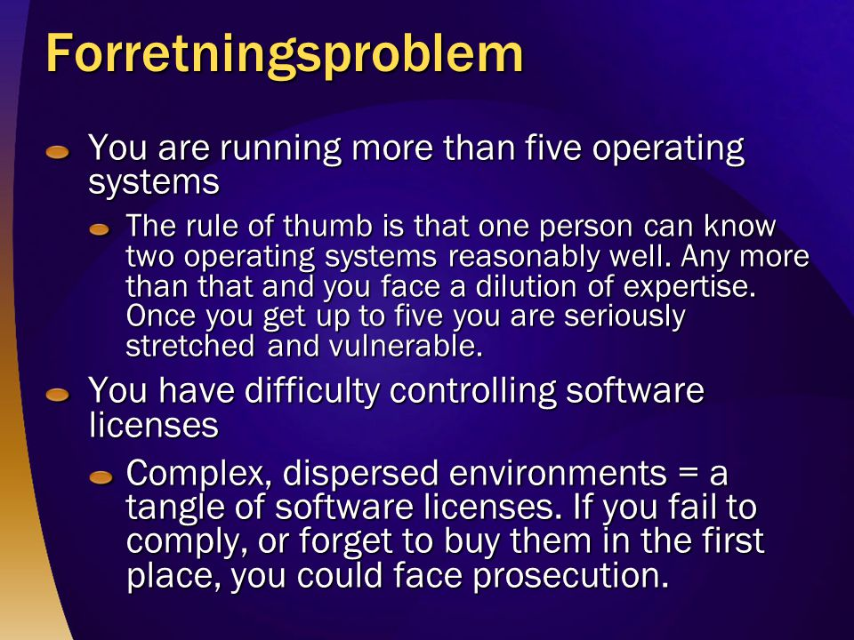 Forretningsproblem You are running more than five operating systems The rule of thumb is that one person can know two operating systems reasonably wel