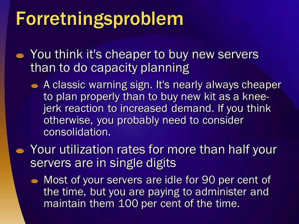 Forretningsproblem You think it's cheaper to buy new servers than to do capacity planning A classic warning sign. It's nearly always cheaper to plan p
