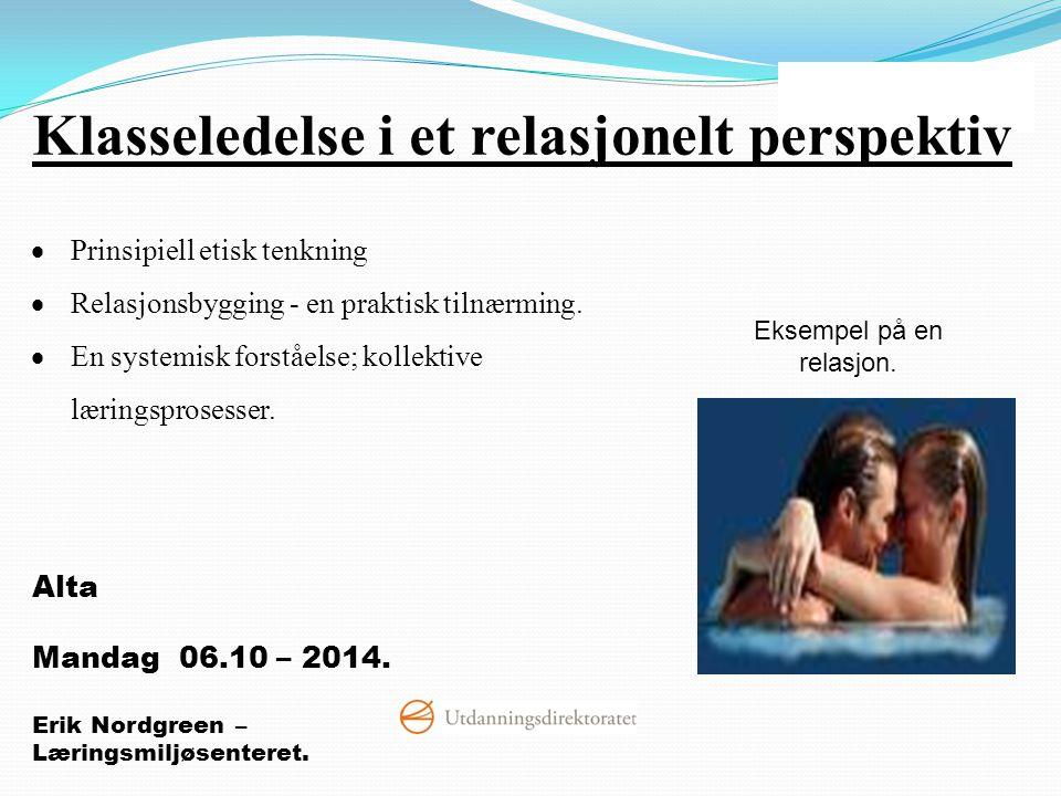 Alta Mandag 06.10 – 2014. Erik Nordgreen – Læringsmiljøsenteret. Eksempel på en relasjon.  Prinsipiell etisk tenkning  Relasjonsbygging - en praktis