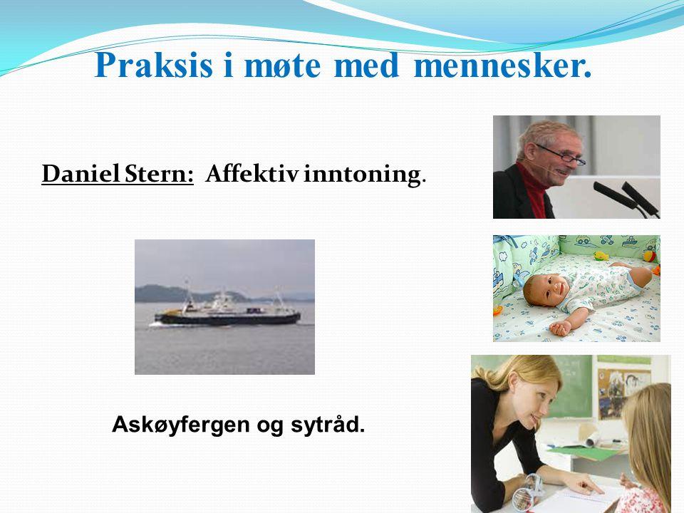 Praksis i møte med mennesker. Daniel Stern: Affektiv inntoning. Askøyfergen Askøyfergen og sytråd.