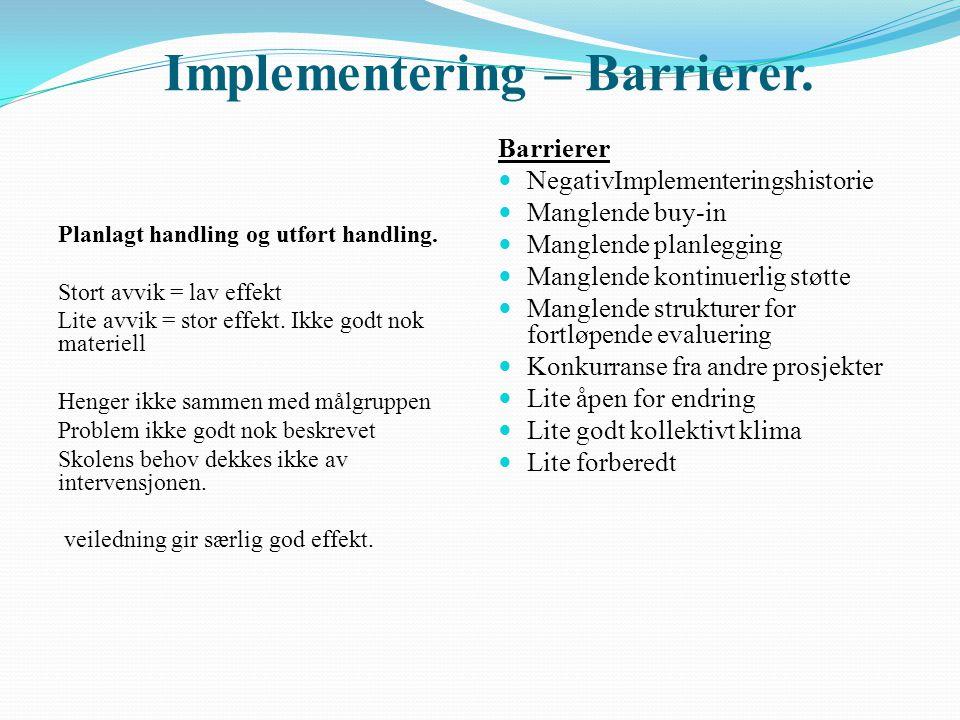Implementering – Barrierer. Planlagt handling og utført handling. Stort avvik = lav effekt Lite avvik = stor effekt. Ikke godt nok materiell Henger ik