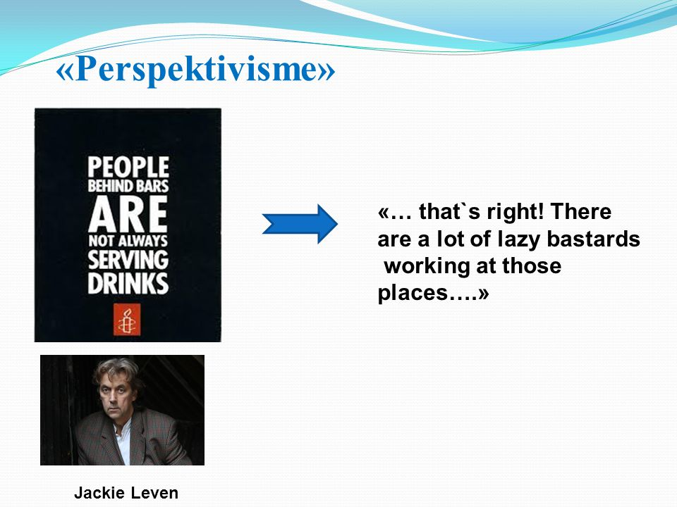 «Perspektivisme» Jackie Leven «… that`s right! There are a lot of lazy bastards working at those places….»