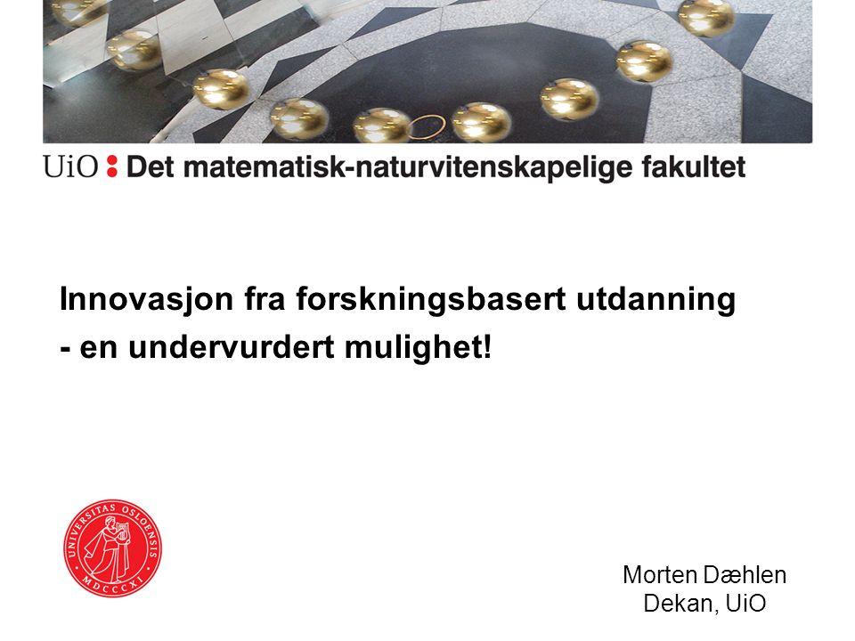 Innovasjon fra forskningsbasert utdanning - en undervurdert mulighet! Morten Dæhlen Dekan, UiO