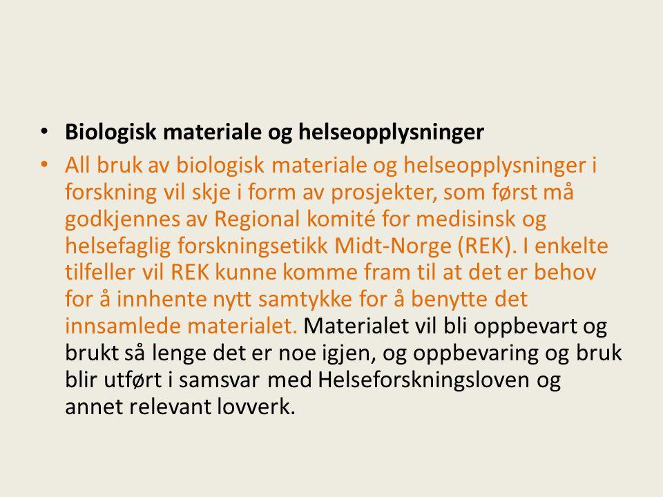 Biologisk materiale og helseopplysninger All bruk av biologisk materiale og helseopplysninger i forskning vil skje i form av prosjekter, som først må godkjennes av Regional komité for medisinsk og helsefaglig forskningsetikk Midt-Norge (REK).
