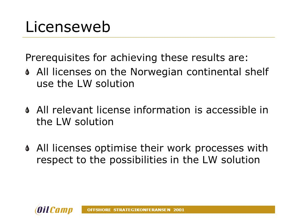 OFFSHORE STRATEGIKONFERANSEN 2001 Licenseweb Prerequisites for achieving these results are: All licenses on the Norwegian continental shelf use the LW