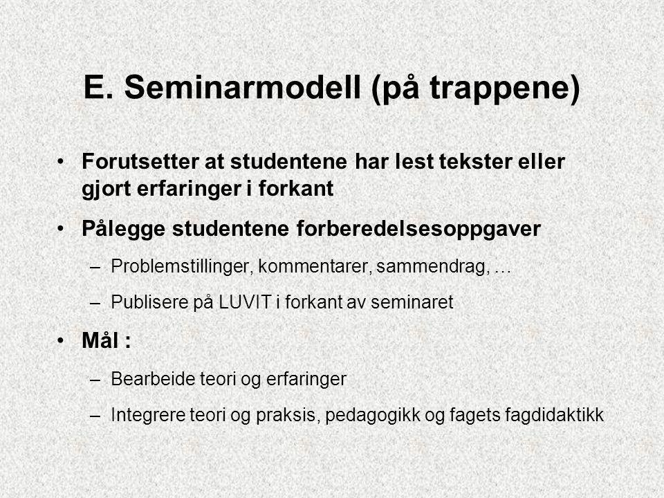 E. Seminarmodell (på trappene) Forutsetter at studentene har lest tekster eller gjort erfaringer i forkant Pålegge studentene forberedelsesoppgaver –P