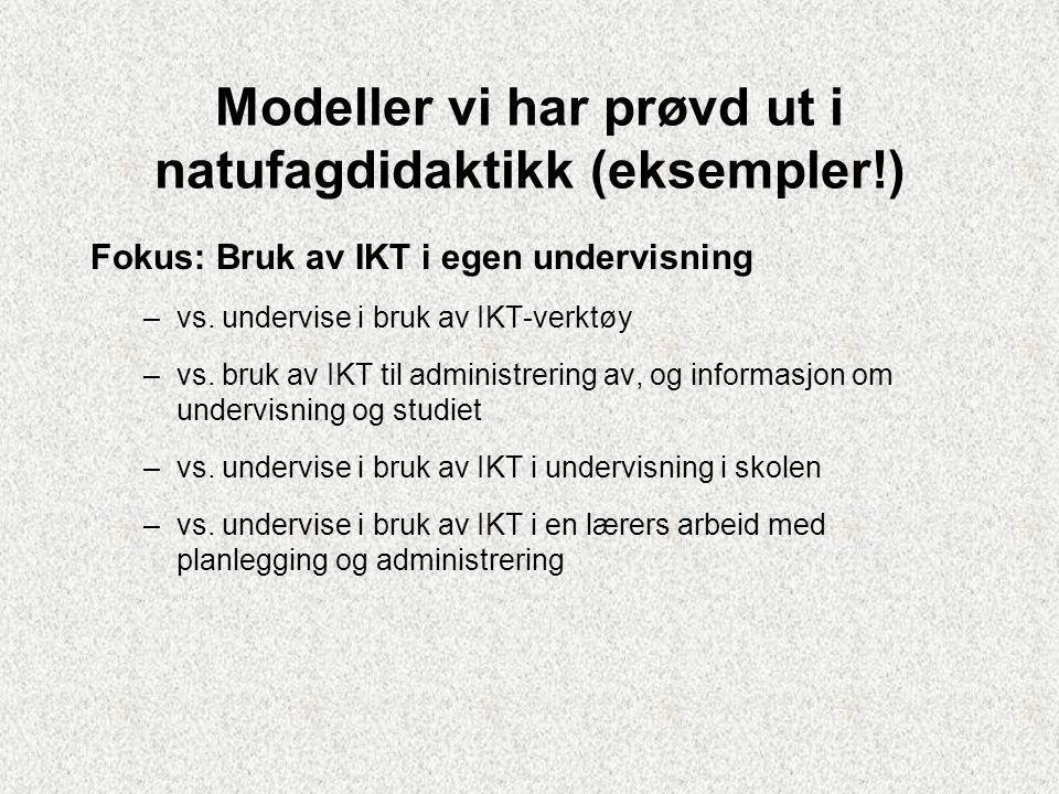 Modeller vi har prøvd ut i natufagdidaktikk (eksempler!) Fokus: Bruk av IKT i egen undervisning –vs.