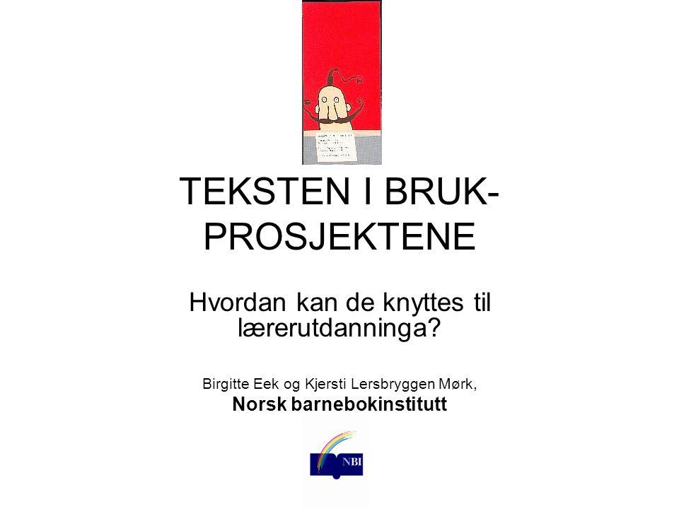 TEKSTEN I BRUK- PROSJEKTENE Hvordan kan de knyttes til lærerutdanninga? Birgitte Eek og Kjersti Lersbryggen Mørk, Norsk barnebokinstitutt