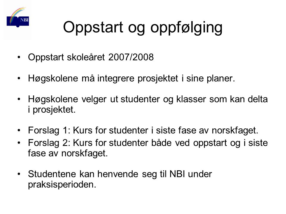 Oppstart og oppfølging Oppstart skoleåret 2007/2008 Høgskolene må integrere prosjektet i sine planer. Høgskolene velger ut studenter og klasser som ka