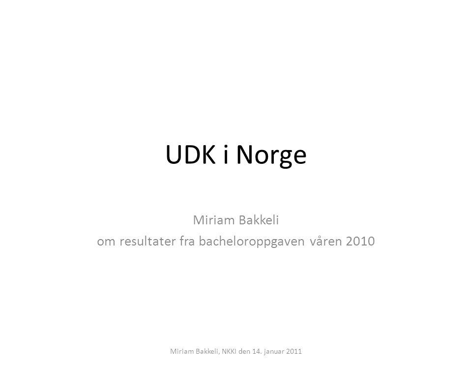 UDK i Norge Miriam Bakkeli om resultater fra bacheloroppgaven våren 2010 Miriam Bakkeli, NKKI den 14. januar 2011