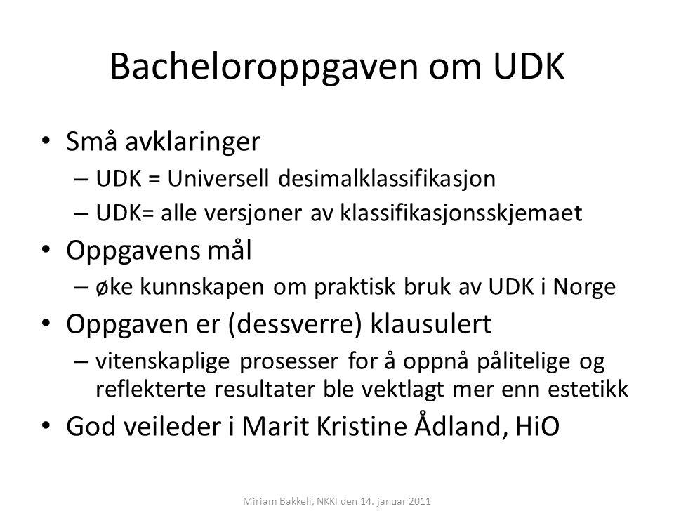 Konklusjon… Undersøkelsen avdekker to sett opplysninger: – Fakta om UDK i Norge både nyheter og stadfesting hvilke versjoner og språk hvilke del av samlingen klassifiseres og indekseres – hvordan er praksisen Emnegjenfinning hylleoppstilling begrunnelse for UDK og framtidsplaner med mer… (mye mer…) – Overraskende funn det går klart fram hva UDK egentlig brukes til… Miriam Bakkeli, NKKI den 14.