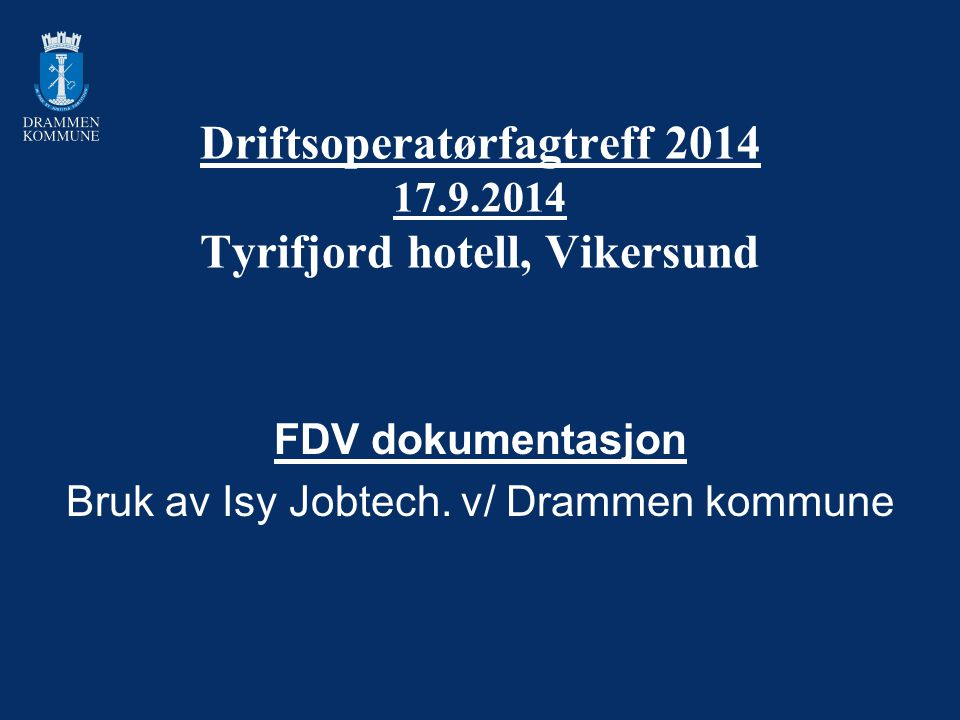 Driftsoperatørfagtreff 2014 17.9.2014 Tyrifjord hotell, Vikersund FDV dokumentasjon Bruk av Isy Jobtech. v/ Drammen kommune