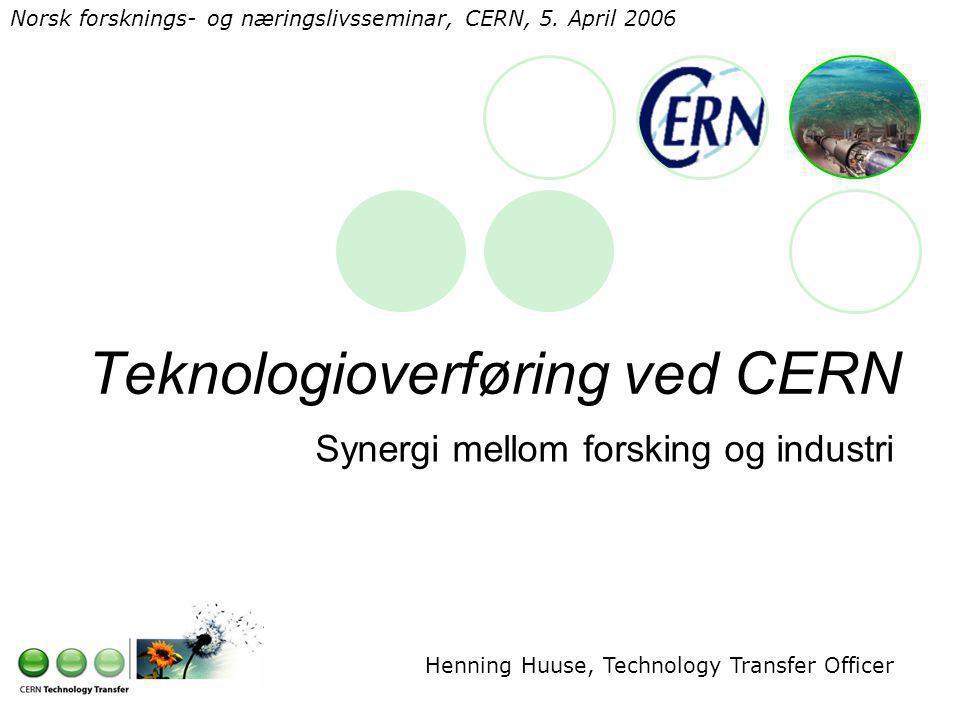 Teknologioverføring ved CERN Synergi mellom forsking og industri Henning Huuse, Technology Transfer Officer Norsk forsknings- og næringslivsseminar, CERN, 5.