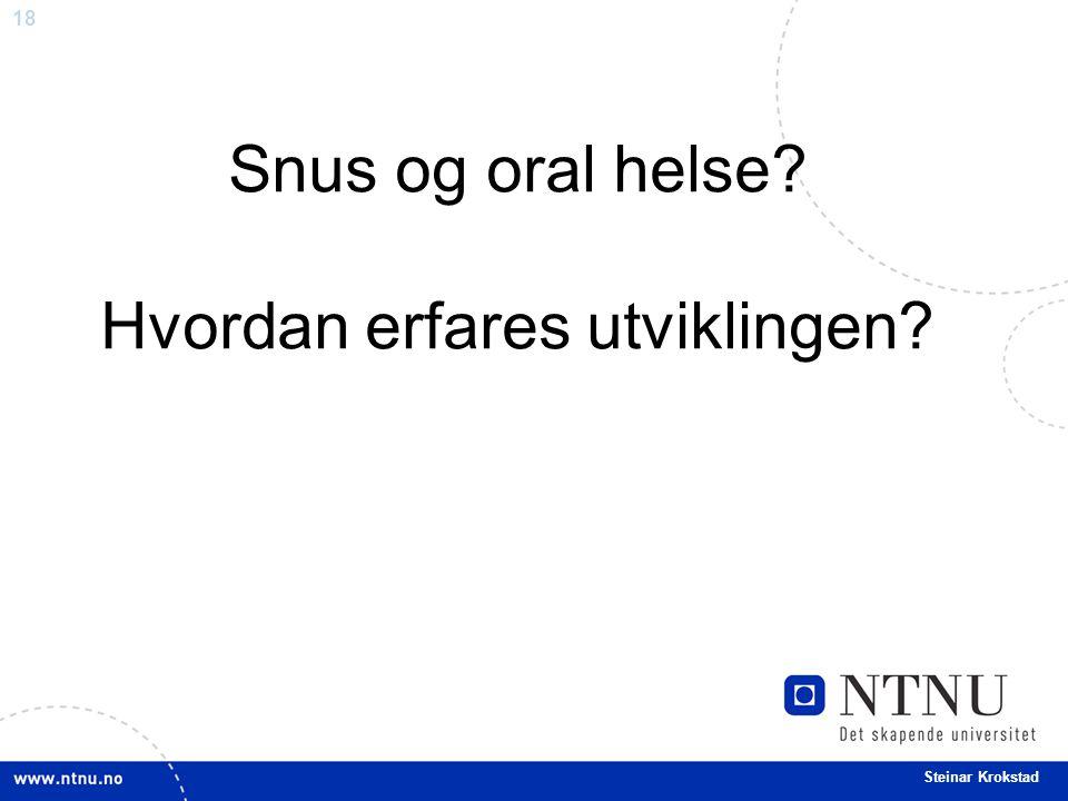 18 Steinar Krokstad Snus og oral helse? Hvordan erfares utviklingen?
