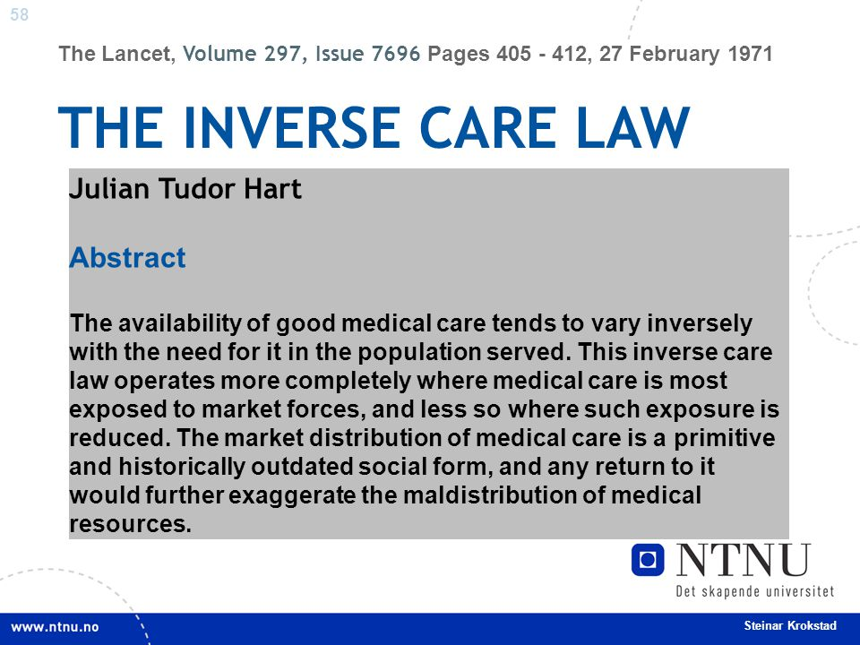 58 Steinar Krokstad The Lancet, Volume 297, Issue 7696 Pages 405 - 412, 27 February 1971 THE INVERSE CARE LAW Julian Tudor Hart Abstract The availabil