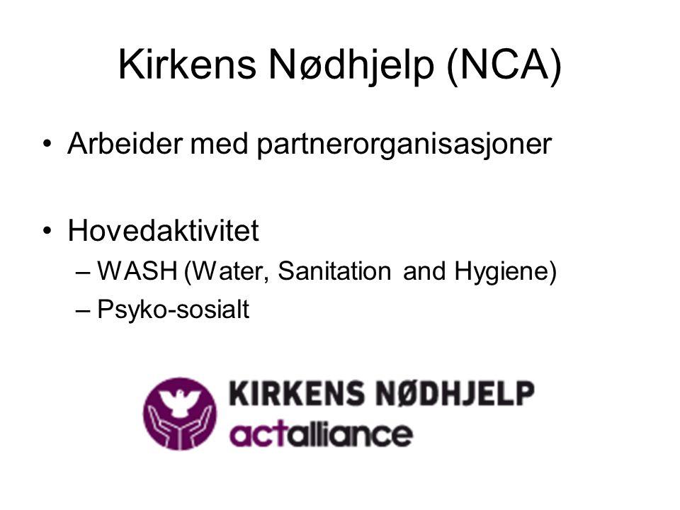 Kirkens Nødhjelp (NCA) Arbeider med partnerorganisasjoner Hovedaktivitet –WASH (Water, Sanitation and Hygiene) –Psyko-sosialt