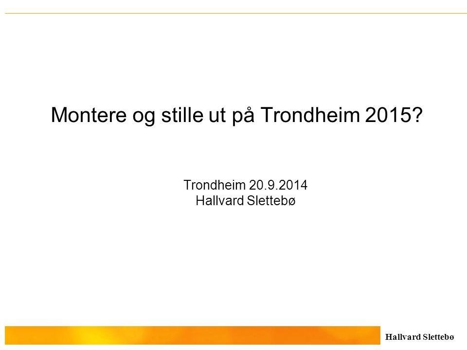 Hallvard Slettebø Montere og stille ut på Trondheim 2015? Trondheim 20.9.2014 Hallvard Slettebø