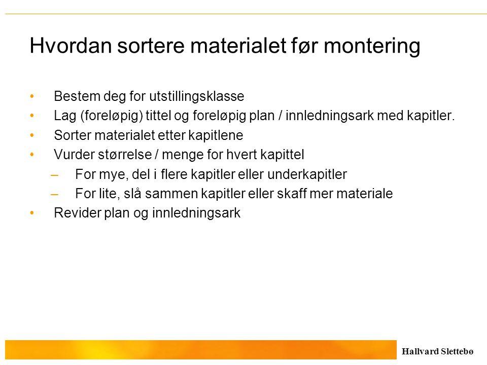 Hallvard Slettebø Hvordan sortere materialet før montering Bestem deg for utstillingsklasse Lag (foreløpig) tittel og foreløpig plan / innledningsark