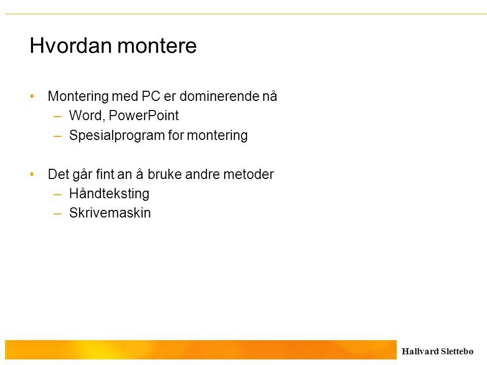 Hallvard Slettebø Hvordan montere Montering med PC er dominerende nå –Word, PowerPoint –Spesialprogram for montering Det går fint an å bruke andre met