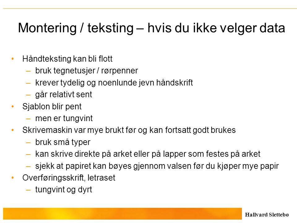Hallvard Slettebø Montering / teksting – hvis du ikke velger data Håndteksting kan bli flott –bruk tegnetusjer / rørpenner –krever tydelig og noenlund