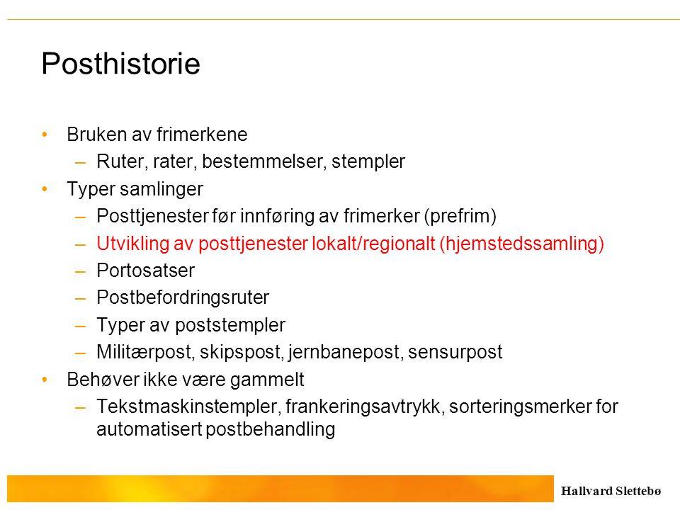 Hallvard Slettebø Posthistorie Bruken av frimerkene –Ruter, rater, bestemmelser, stempler Typer samlinger –Posttjenester før innføring av frimerker (p