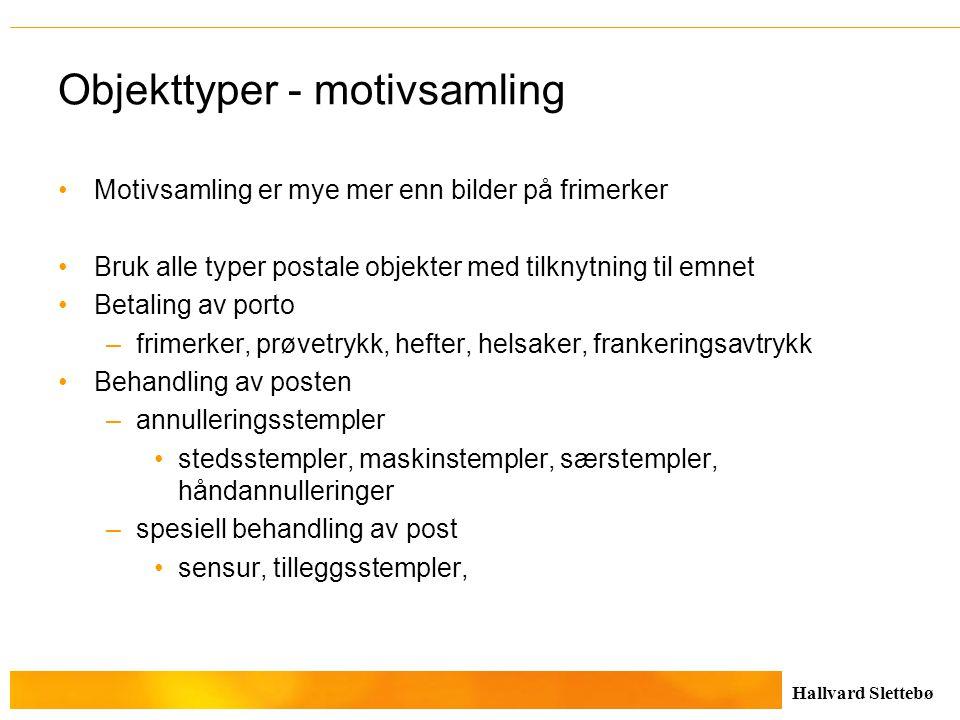 Hallvard Slettebø Objekttyper - motivsamling Motivsamling er mye mer enn bilder på frimerker Bruk alle typer postale objekter med tilknytning til emne
