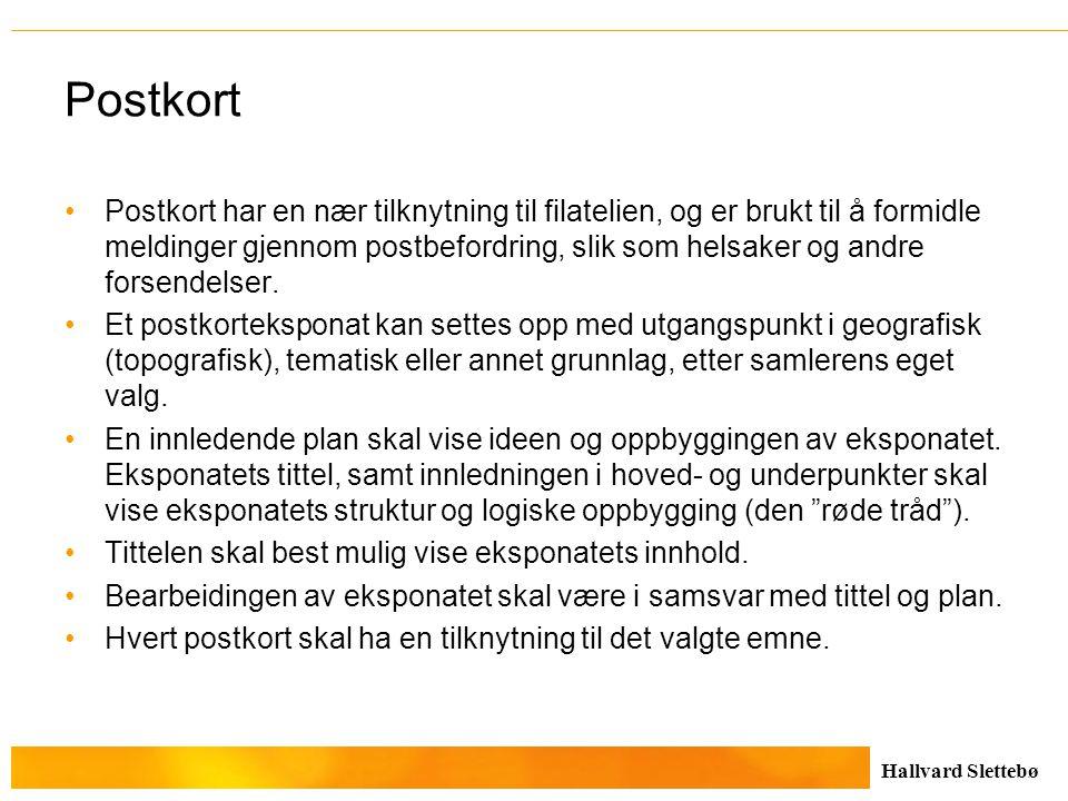 Hallvard Slettebø Postkort Postkort har en nær tilknytning til filatelien, og er brukt til å formidle meldinger gjennom postbefordring, slik som helsa
