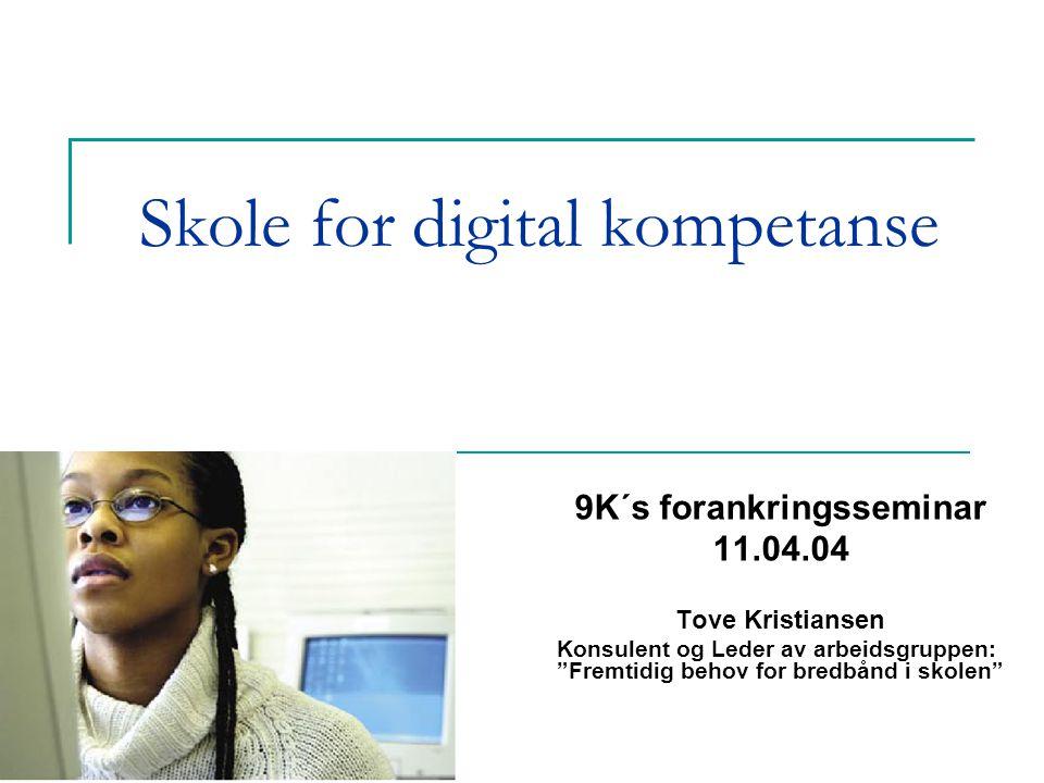 Skole for digital kompetanse 9K´s forankringsseminar 11.04.04 Tove Kristiansen Konsulent og Leder av arbeidsgruppen: Fremtidig behov for bredbånd i skolen