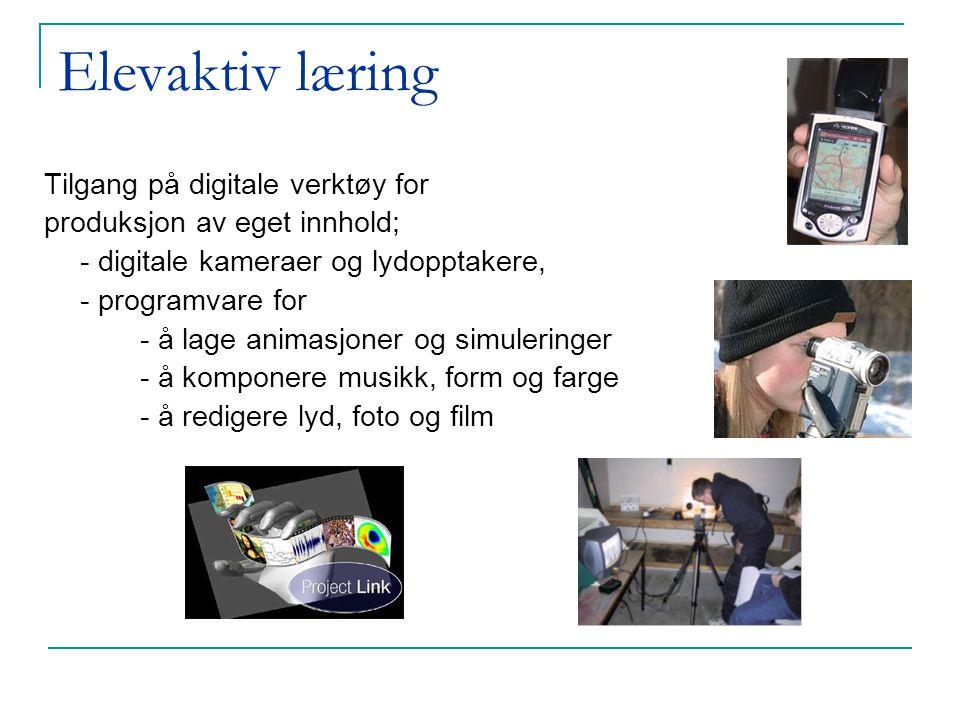 Elevaktiv læring Tilgang på digitale verktøy for produksjon av eget innhold; - digitale kameraer og lydopptakere, - programvare for - å lage animasjoner og simuleringer - å komponere musikk, form og farge - å redigere lyd, foto og film