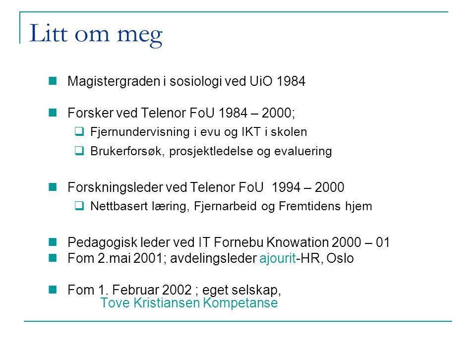 Litt om meg Magistergraden i sosiologi ved UiO 1984 Forsker ved Telenor FoU 1984 – 2000;  Fjernundervisning i evu og IKT i skolen  Brukerforsøk, prosjektledelse og evaluering Forskningsleder ved Telenor FoU 1994 – 2000  Nettbasert læring, Fjernarbeid og Fremtidens hjem Pedagogisk leder ved IT Fornebu Knowation 2000 – 01 Fom 2.mai 2001; avdelingsleder ajourit-HR, Oslo Fom 1.