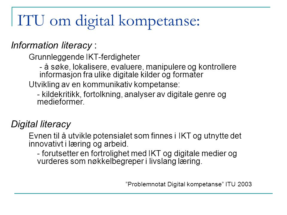 ITU om digital kompetanse: Information literacy : Grunnleggende IKT-ferdigheter - å søke, lokalisere, evaluere, manipulere og kontrollere informasjon fra ulike digitale kilder og formater Utvikling av en kommunikativ kompetanse: - kildekritikk, fortolkning, analyser av digitale genre og medieformer.