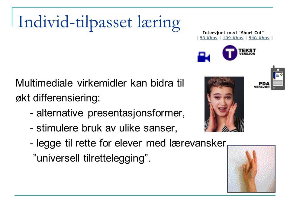 Individ-tilpasset læring Multimediale virkemidler kan bidra til økt differensiering: - alternative presentasjonsformer, - stimulere bruk av ulike sanser, - legge til rette for elever med lærevansker, universell tilrettelegging .