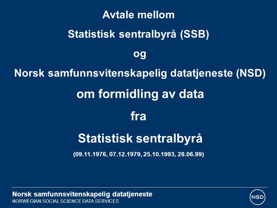 Norsk samfunnsvitenskapelig datatjeneste NORWEGIAN SOCIAL SCIENCE DATA SERVICES FORMÅL Formålet med avtalen er å gi forskere og studenter lettest mulig tilgang til flest mulig av SSBs data til bruk i forskningsprosjekter uten å komme i konflikt med gjeldende regelver, og uten å redusere vernet om de data som må benyttes.