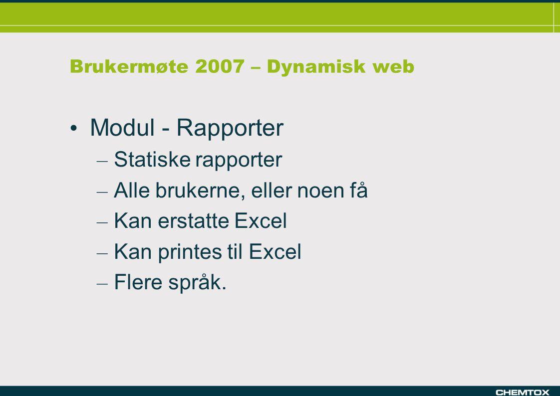 Brukermøte 2007 – Dynamisk web Modul - Rapporter – Statiske rapporter – Alle brukerne, eller noen få – Kan erstatte Excel – Kan printes til Excel – Flere språk.