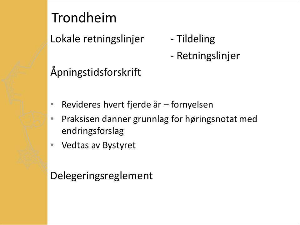 Trondheim Lokale retningslinjer- Tildeling - Retningslinjer Åpningstidsforskrift Revideres hvert fjerde år – fornyelsen Praksisen danner grunnlag for høringsnotat med endringsforslag Vedtas av Bystyret Delegeringsreglement