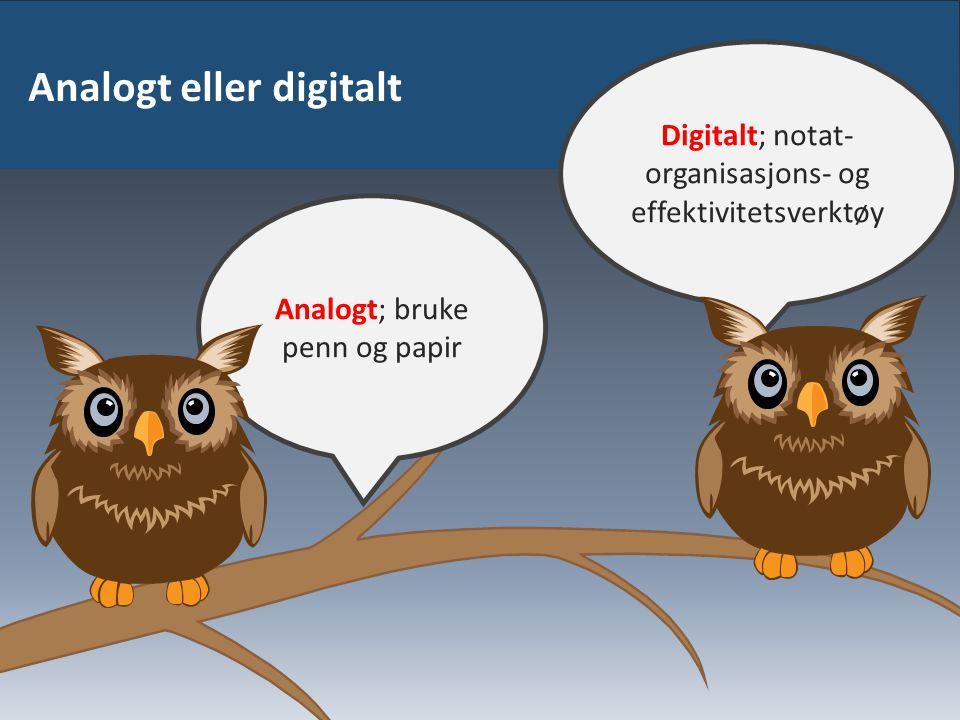 Analogt eller digitalt Digitalt; notat- organisasjons- og effektivitetsverktøy Analogt; bruke penn og papir