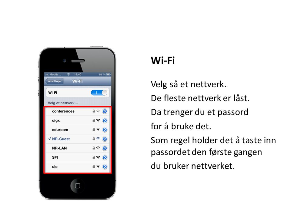 Wi-Fi Velg så et nettverk. De fleste nettverk er låst. Da trenger du et passord for å bruke det. Som regel holder det å taste inn passordet den første